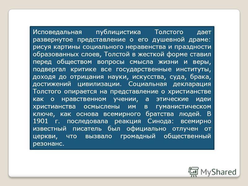 Исповедальная публицистика Толстого дает развернутое представление о его душевной драме: рисуя картины социального неравенства и праздности образованных слоев, Толстой в жесткой форме ставил перед обществом вопросы смысла жизни и веры, подвергал крит