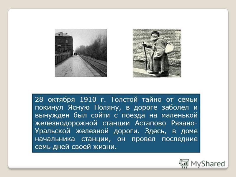 28 октября 1910 г. Толстой тайно от семьи покинул Ясную Поляну, в дороге заболел и вынужден был сойти с поезда на маленькой железнодорожной станции Астапово Рязано- Уральской железной дороги. Здесь, в доме начальника станции, он провел последние семь