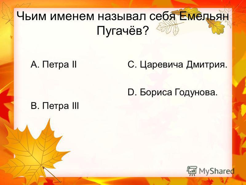 Чьим именем называл себя Емельян Пугачёв? А. Петра II В. Петра III С. Царевича Дмитрия. D. Бориса Годунова.