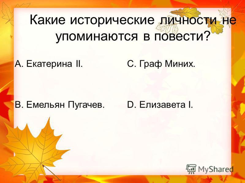 Какие исторические личности не упоминаются в повести? А. Екатерина II. В. Емельян Пугачев. С. Граф Миних. D. Елизавета I.