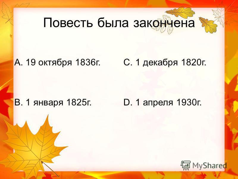 Повесть была закончена А. 19 октября 1836 г. В. 1 января 1825 г. С. 1 декабря 1820 г. D. 1 апреля 1930 г.