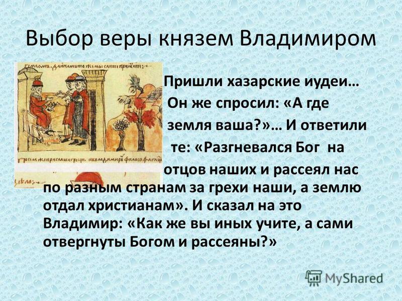 Выбор веры князем Владимиром Пришли хазарские иудеи… Он же спросил: «А где земля ваша?»… И ответили те: «Разгневался Бог на отцов наших и рассеял нас по разным странам за грехи наши, а землю отдал христианам». И сказал на это Владимир: «Как же вы ины