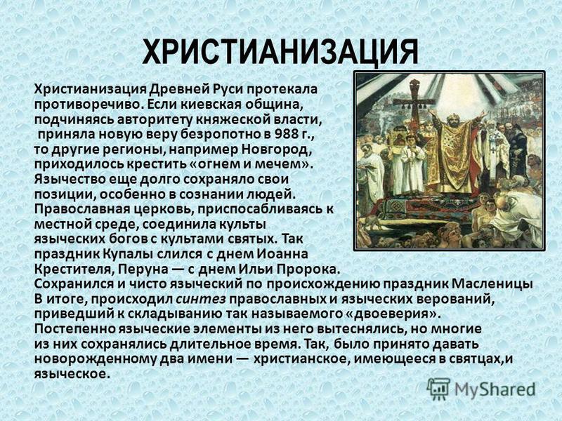 ХРИСТИАНИЗАЦИЯ Христианизация Древней Руси протекала противоречиво. Если киевская община, подчиняясь авторитету княжеской власти, приняла новую веру безропотно в 988 г., то другие регионы, например Новгород, приходилось крестить «огнем и мечем». Языч
