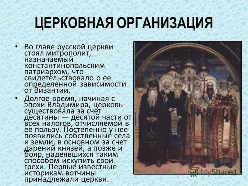 ЦЕРКОВНАЯ ОРГАНИЗАЦИЯ Во главе русской церкви стоял митрополит, назначаемый константинопольским патриархом, что свидетельствовало о ее определенной зависимости от Византии. Долгое время, начиная с эпохи Владимира, церковь существовала за счет десятин