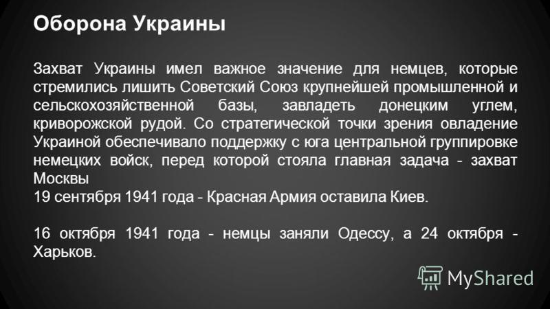 Оборона Украины Захват Украины имел важное значение для немцев, которые стремились лишить Советский Союз крупнейшей промышленной и сельскохозяйственной базы, завладеть донецким углем, криворожской рудой. Со стратегической точки зрения овладение Украи