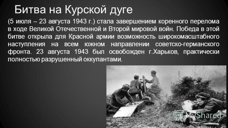 Битва на Курской дуге (5 июля – 23 августа 1943 г.) стала завершением коренного перелома в ходе Великой Отечественной и Второй мировой войн. Победа в этой битве открыла для Красной армии возможность широкомасштабного наступления на всем южном направл