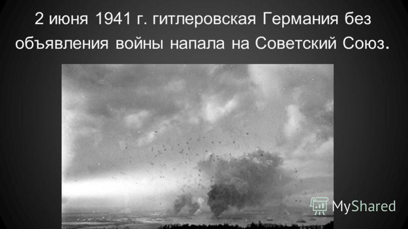 2 июня 1941 г. гитлеровская Германия без объявления войны напала на Советский Союз.
