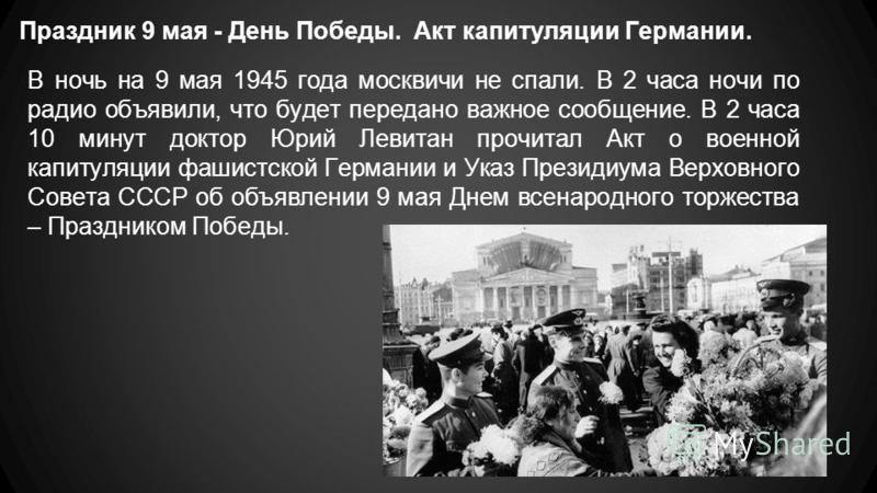 Праздник 9 мая - День Победы. Акт капитуляции Германии. В ночь на 9 мая 1945 года москвичи не спали. В 2 часа ночи по радио объявили, что будет передано важное сообщение. В 2 часа 10 минут доктор Юрий Левитан прочитал Акт о военной капитуляции фашист