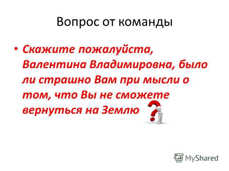 Вопрос от команды Скажите пожалуйста, Валентина Владимировна, было ли страшно Вам при мысли о том, что Вы не сможете вернуться на Землю