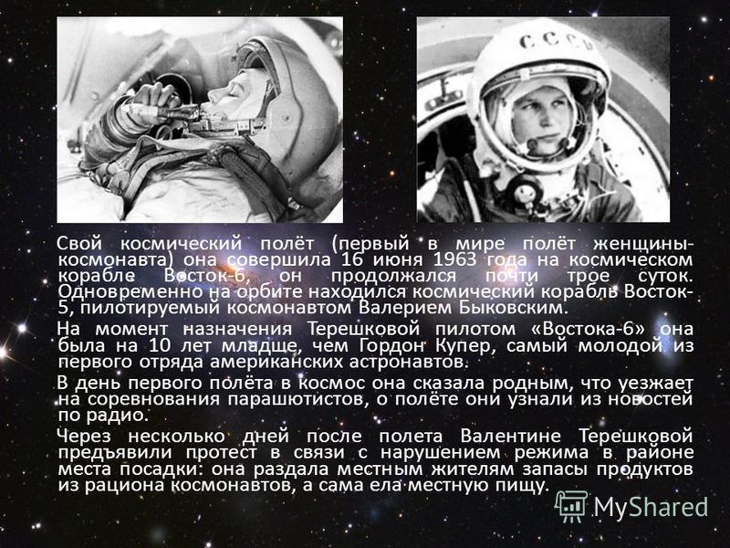 Свой космический полёт (первый в мире полёт женщины- космонавта) она совершила 16 июня 1963 года на космическом корабле Восток-6, он продолжался почти трое суток. Одновременно на орбите находился космический корабль Восток- 5, пилотируемый космонавто