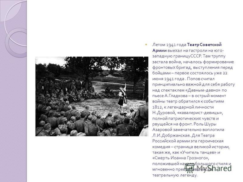 Летом 1941 года Театр Советской Армии выехал на гастроли на юго - западную границуСССР. Там труппу застала война, началось формирование фронтовых бригад, выступления перед бойцами – первое состоялось уже 22 июня 1941 года. Попов считал принципиально