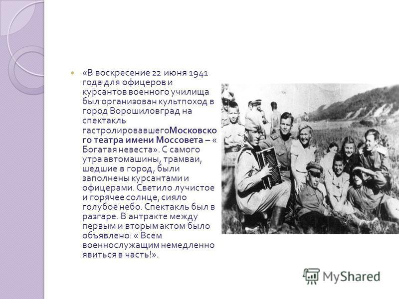 « В воскресение 22 июня 1941 года для офицеров и курсантов военного училища был организован культпоход в город Ворошиловград на спектакль гастролировавшего Московско го театра имени Моссовета – « Богатая невеста ». С самого утра автомашины, трамваи,