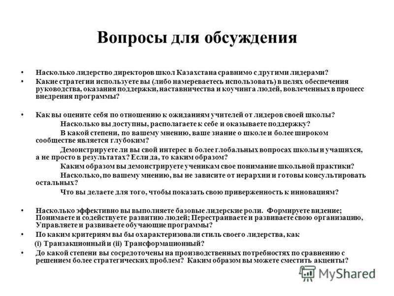 Вопросы для обсуждения Насколько лидерство директоров школ Казахстана сравнимо с другими лидерами? Какие стратегии используете вы (либо намереваетесь использовать) в целях обеспечения руководства, оказания поддержки, наставничества и коучинга людей,