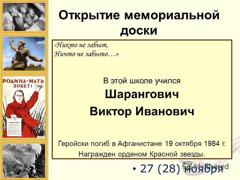 Открытие мемориальной доски « Никто не забыт, Ничто не забыто…» В этой школе учился Шарангович Виктор Иванович Геройски погиб в Афганистане 19 октября 1984 г. Награжден орденом Красной звезды. 27 (28) ноября