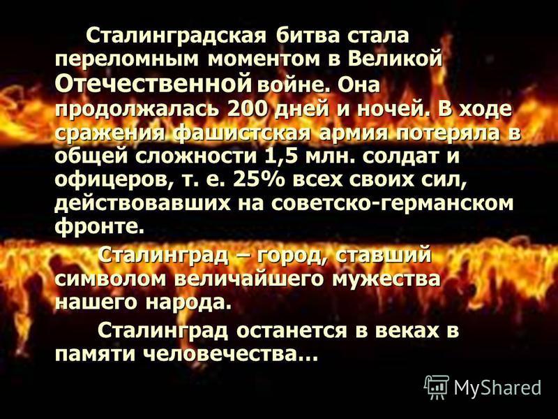 Сталинградская битва стала переломным моментом в Великой Отечественной войне. Она продолжалась 200 дней и ночей. В ходе сражения фашистская армия потеряла в общей сложности 1,5 млн. солдат и офицеров, т. е. 25% всех своих сил, действовавших на советс