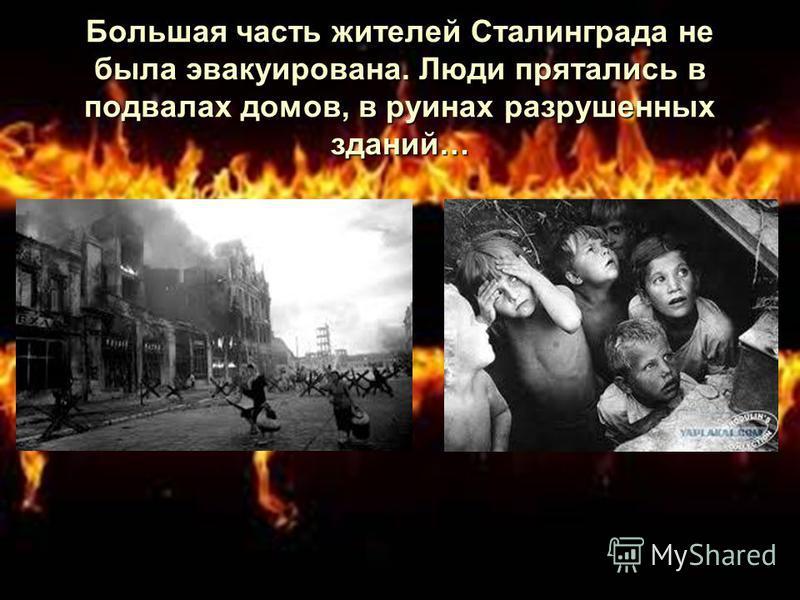 Большая часть жителей Сталинграда не была эвакуирована. Люди прятались в подвалах домов, в руинах разрушенных зданий…