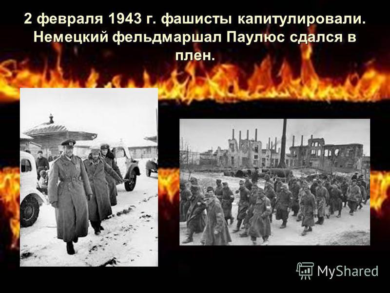 2 февраля 1943 г. фашисты капитулировали. Немецкий фельдмаршал Паулюс сдался в плен.
