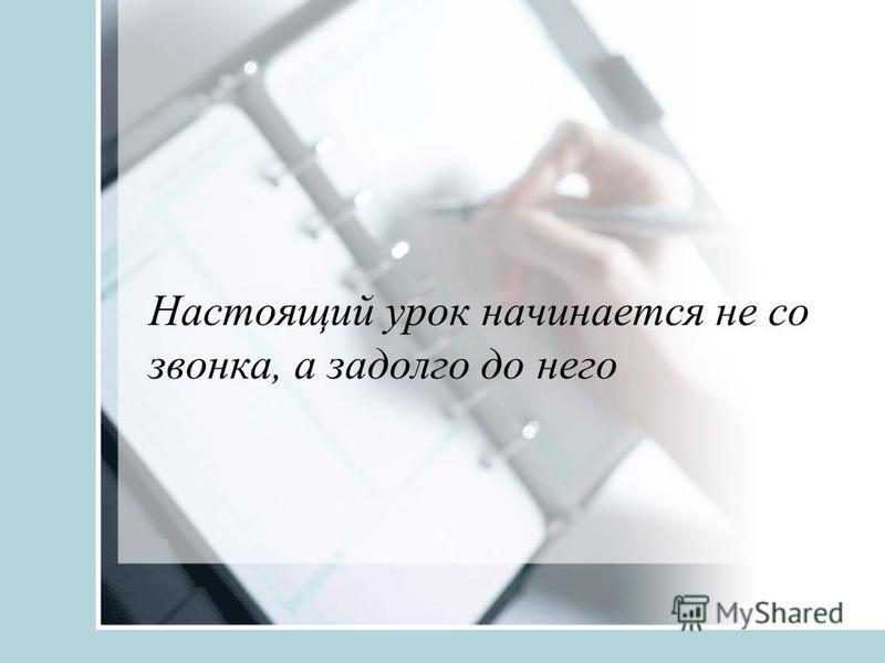 Настоящий урок начинается не со звонка, а задолго до него