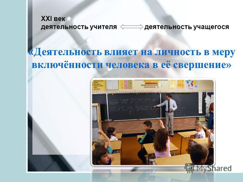 XXI век деятельность учителя деятельность учащегося « Деятельность влияет на личность в меру включённости человека в её свершение»