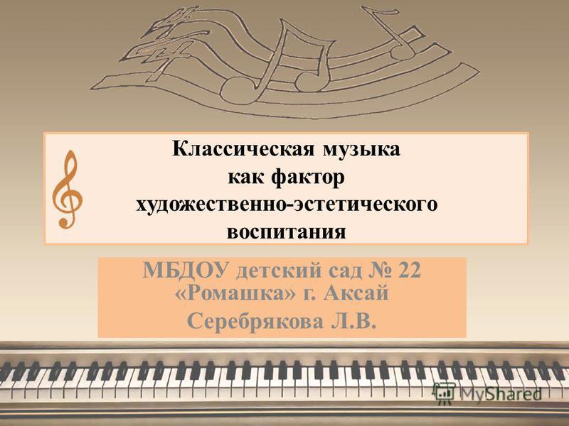 Классическая музыка как фактор художественно-эстетического воспитания МБДОУ детский сад 22 «Ромашка» г. Аксай Серебрякова Л.В.