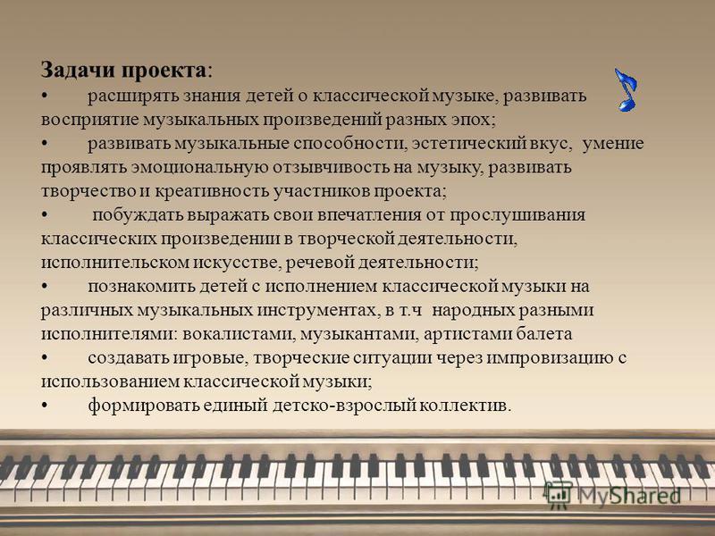 Задачи проекта: расширять знания детей о классической музыке, развивать восприятие музыкальных произведений разных эпох; развивать музыкальные способности, эстетический вкус, умение проявлять эмоциональную отзывчивость на музыку, развивать творчество