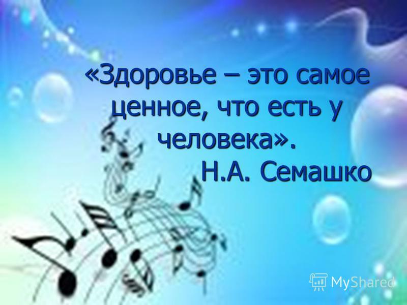 «Здоровье – это самое ценное, что есть у человека». Н.А. Семашко Н.А. Семашко
