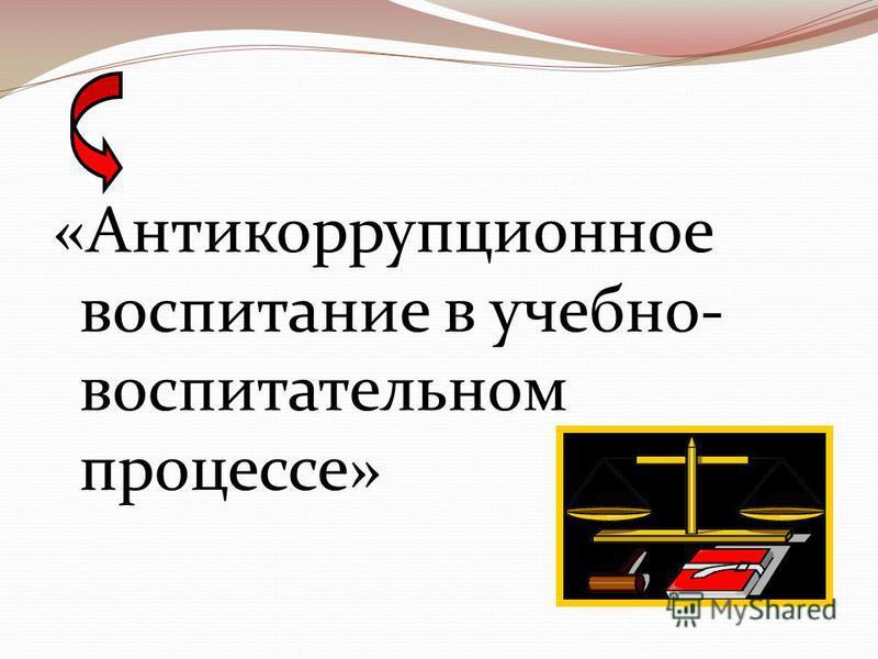 «Антикоррупционное воспитание в учебно- воспитательном процессе»