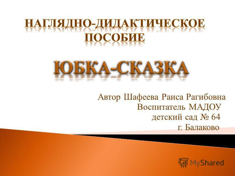 Автор Шафеева Раиса Рагибовна Воспитатель МАДОУ детский сад 64 г. Балаково