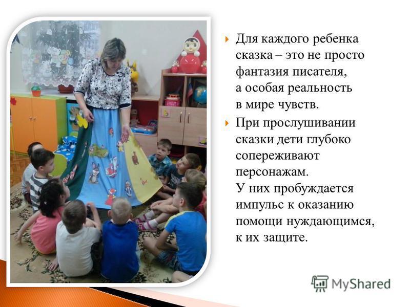 Для каждого ребенка сказка – это не просто фантазия писателя, а особая реальность в мире чувств. При прослушивании сказки дети глубоко сопереживают персонажам. У них пробуждается импульс к оказанию помощи нуждающимся, к их защите.