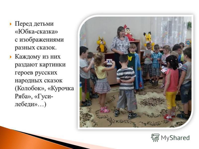 Перед детьми «Юбка-сказка» с изображениями разных сказок. Каждому из них раздают картинки героев русских народных сказок (Колобок», «Курочка Ряба», «Гуси- лебеди»…)