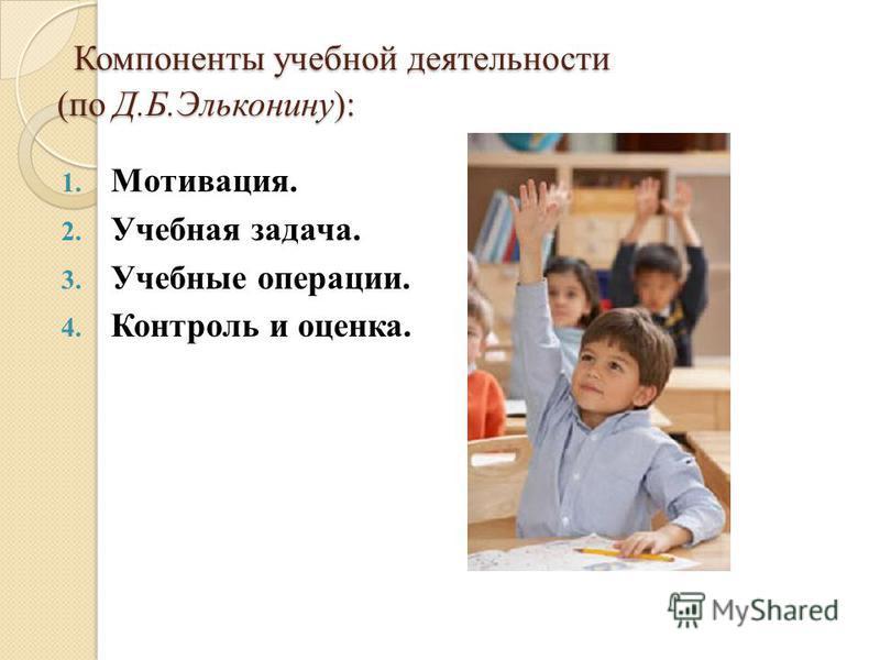 Компоненты учебной деятельности (по Д.Б.Эльконину): Компоненты учебной деятельности (по Д.Б.Эльконину): 1. Мотивация. 2. Учебная задача. 3. Учебные операции. 4. Контроль и оценка.