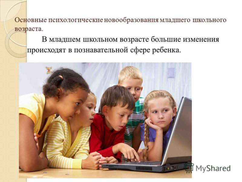 Основные психологические новообразования младшего школьного возраста. В младшем школьном возрасте большие изменения происходят в познавательной сфере ребенка.