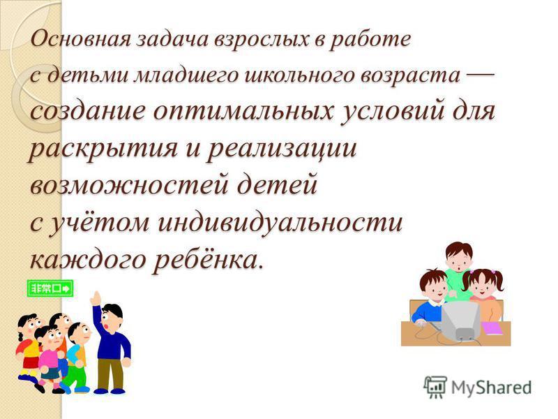Основная задача взрослых в работе с детьми младшего школьного возраста создание оптимальных условий для раскрытия и реализации возможностей детей с учётом индивидуальности каждого ребёнка.