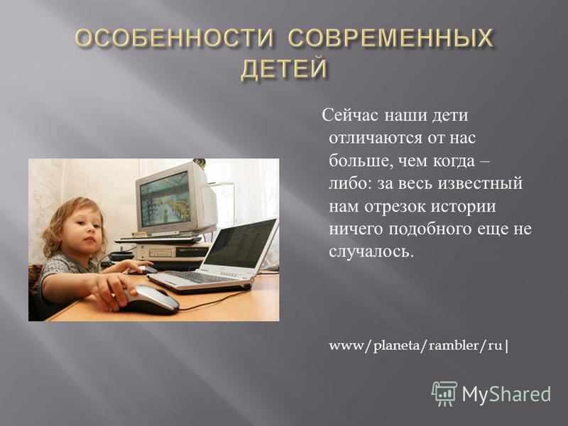 Сейчас наши дети отличаются от нас больше, чем когда – либо : за весь известный нам отрезок истории ничего подобного еще не случалось. www/planeta/rambler/ru|