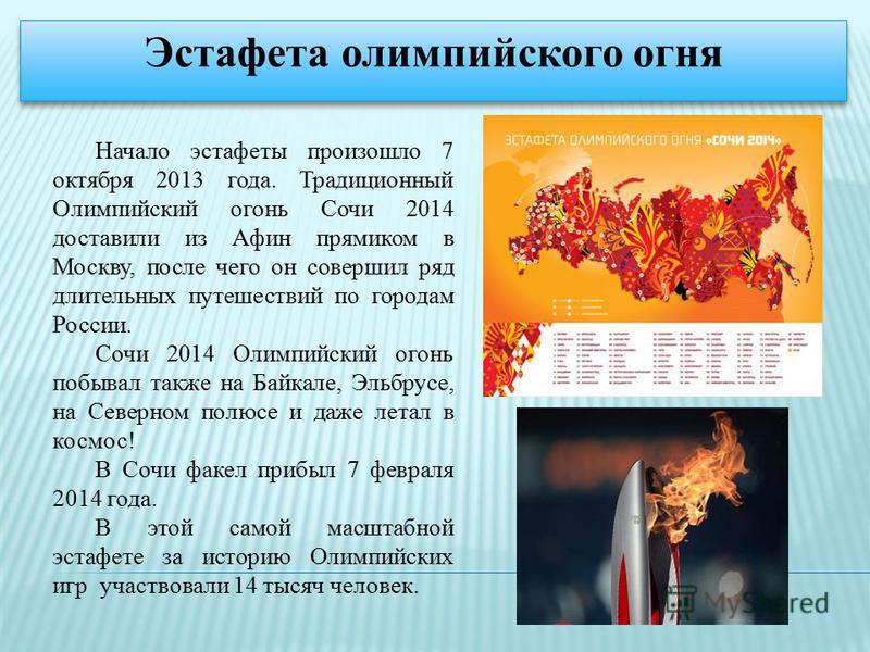 Начало эстафеты произошло 7 октября 2013 года. Традиционный Олимпийский огонь Сочи 2014 доставили из Афин прямиком в Москву, после чего он совершил ряд длительных путешествий по городам России. Сочи 2014 Олимпийский огонь побывал также на Байкале, Эл