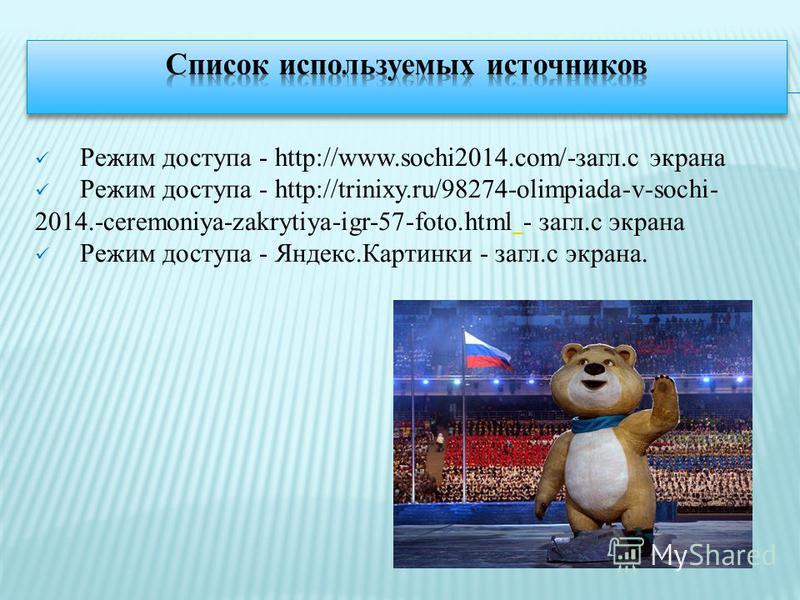 Режим доступа - http://www.sochi2014.com/-загл.с экрана Режим доступа - http://trinixy.ru/98274-olimpiada-v-sochi- 2014.-ceremoniya-zakrytiya-igr-57-foto.html - загл.с экрана Режим доступа - Яндекс.Картинки - загл.с экрана.