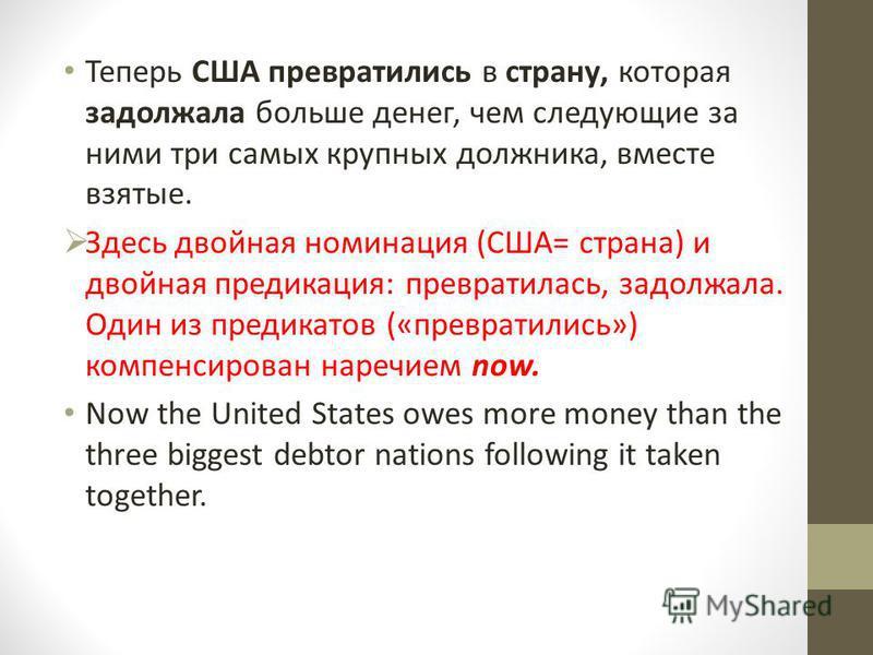 Теперь США превратились в страну, которая задолжала больше денег, чем следующие за ними три самых крупных должника, вместе взятые. Здесь двойная номинация (США= страна) и двойная предикация: превратилась, задолжала. Один из предикатов («превратились»