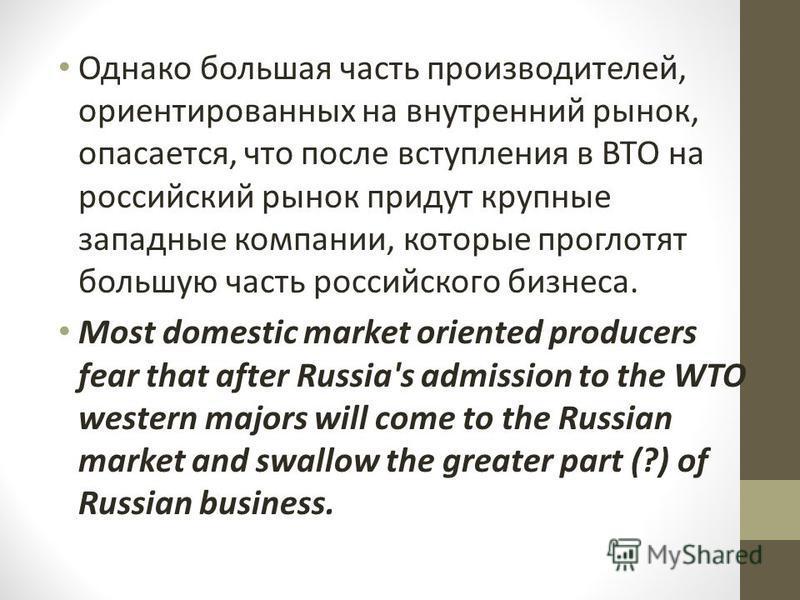 Однако большая часть производителей, ориентированных на внутренний рынок, опасается, что после вступления в ВТО на российский рынок придут крупные западные компании, которые проглотят большую часть российского бизнеса. Most domestic market oriented p