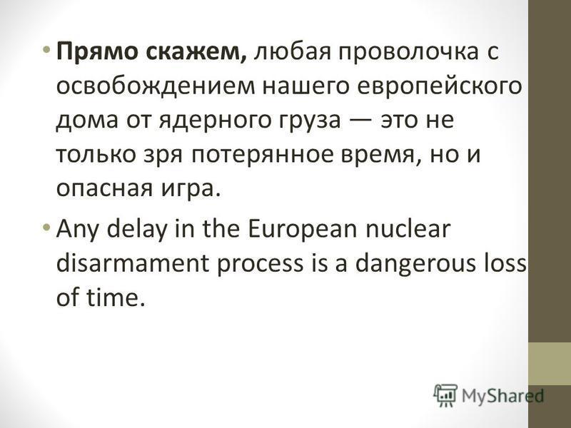 Прямо скажем, любая проволочка с освобождением нашего европейского дома от ядерного груза это не только зря потерянное время, но и опасная игра. Any delay in the European nuclear disarmament process is a dangerous loss of time.