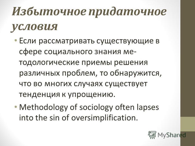 Избыточное придаточное условия Если рассматривать существующие в сфере социального знания ме тодологические приемы решения различных проблем, то обнаружится, что во многих случаях существует тенденция к упрощению. Methodology of sociology often laps