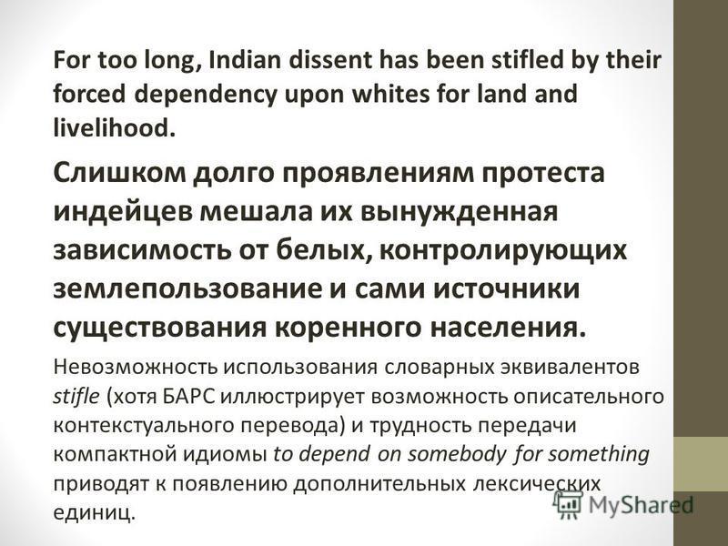 For too long, Indian dissent has been stifled by their forced dependency upon whites for land and livelihood. Слишком долго проявлениям протеста индейцев мешала их вынужденная зависимость от белых, контролирующих землепользование и сами источники сущ