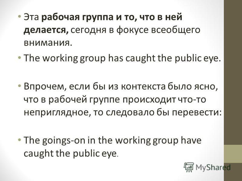 Эта рабочая группа и то, что в ней делается, сегодня в фокусе всеобщего внимания. The working group has caught the public eye. Впрочем, если бы из контекста было ясно, что в рабочей группе происходит что-то неприглядное, то следовало бы перевести: Th
