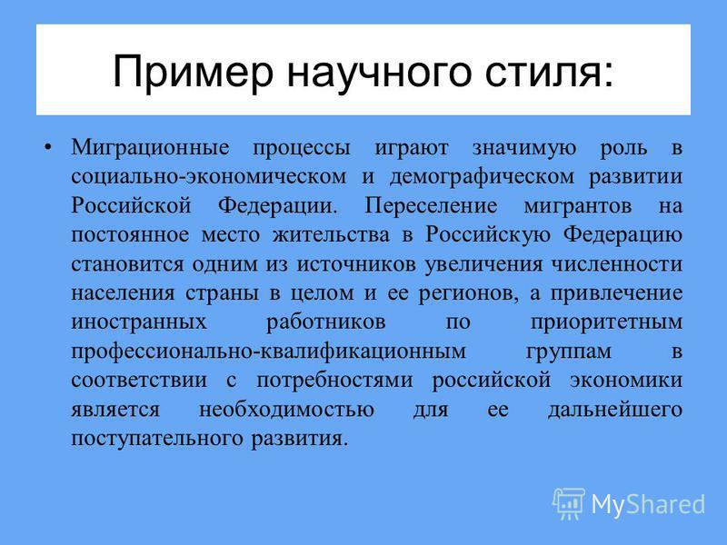 Пример научного стиля: Миграционные процессы играют значимую роль в социально-экономическом и демографическом развитии Российской Федерации. Переселение мигрантов на постоянное место жительства в Российскую Федерацию становится одним из источников ув