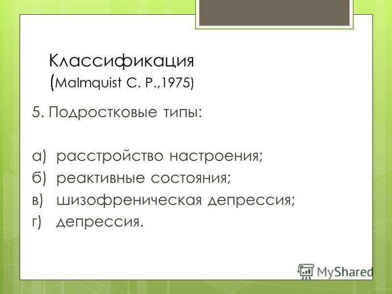 Классификация ( Malmquist С. P.,1975) 5. Подростковые типы: а)расстройство настроения; б)реактивные состояния; в)шизофреническая депрессия; г)депрессия.