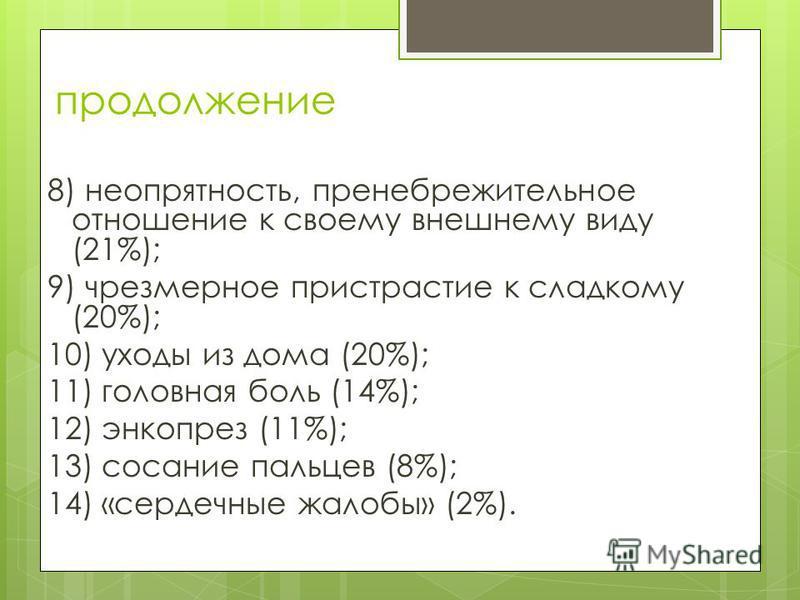 продолжение 8) неопрятность, пренебрежительное отношение к своему внешнему виду (21%); 9) чрезмерное пристрастие к сладкому (20%); 10) уходы из дома (20%); 11) головная боль (14%); 12) энкопрез (11%); 13) сосание пальцев (8%); 14) «сердечные жалобы»