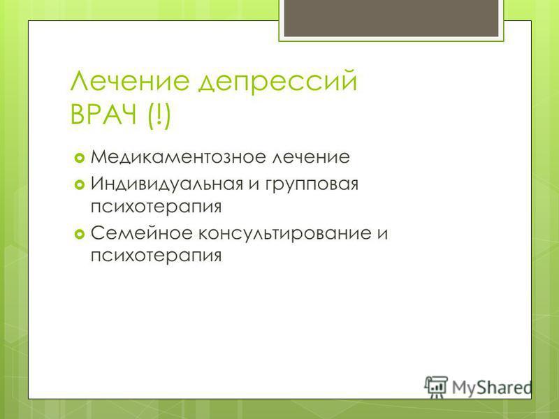 Лечение депрессий ВРАЧ (!) Медикаментозное лечение Индивидуальная и групповая психотерапия Семейное консультирование и психотерапия