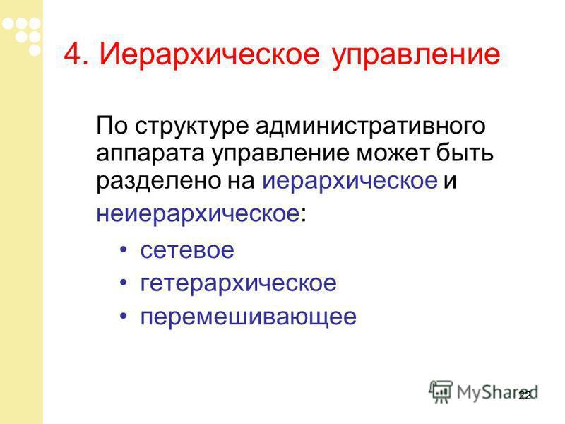 22 По структуре административного аппарата управление может быть разделено на иерархическое и неиерархическое: сетевое гетерархическое перемешивающее 4. Иерархическое управление