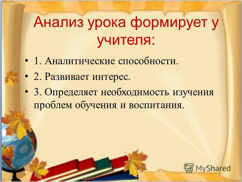 Анализ урока формирует у учителя : 1. Аналитические способности. 2. Развивает интерес. 3. Определяет необходимость изучения проблем обучения и воспитания.