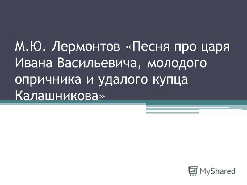 М.Ю. Лермонтов «Песня про царя Ивана Васильевича, молодого опричника и удалого купца Калашникова»