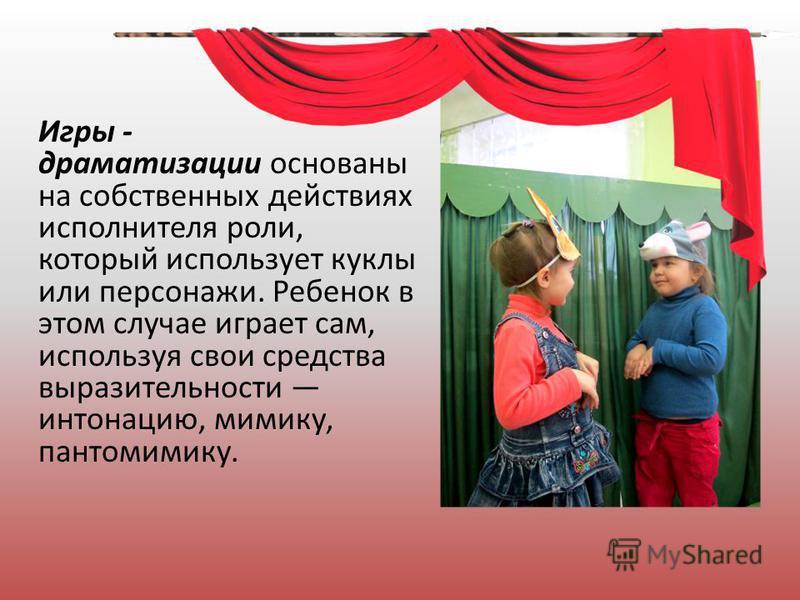 Игры - драматизации основаны на собственных действиях исполнителя роли, который использует куклы или персонажи. Ребенок в этом случае играет сам, используя свои средства выразительности интонацию, мимику, пантомимику.